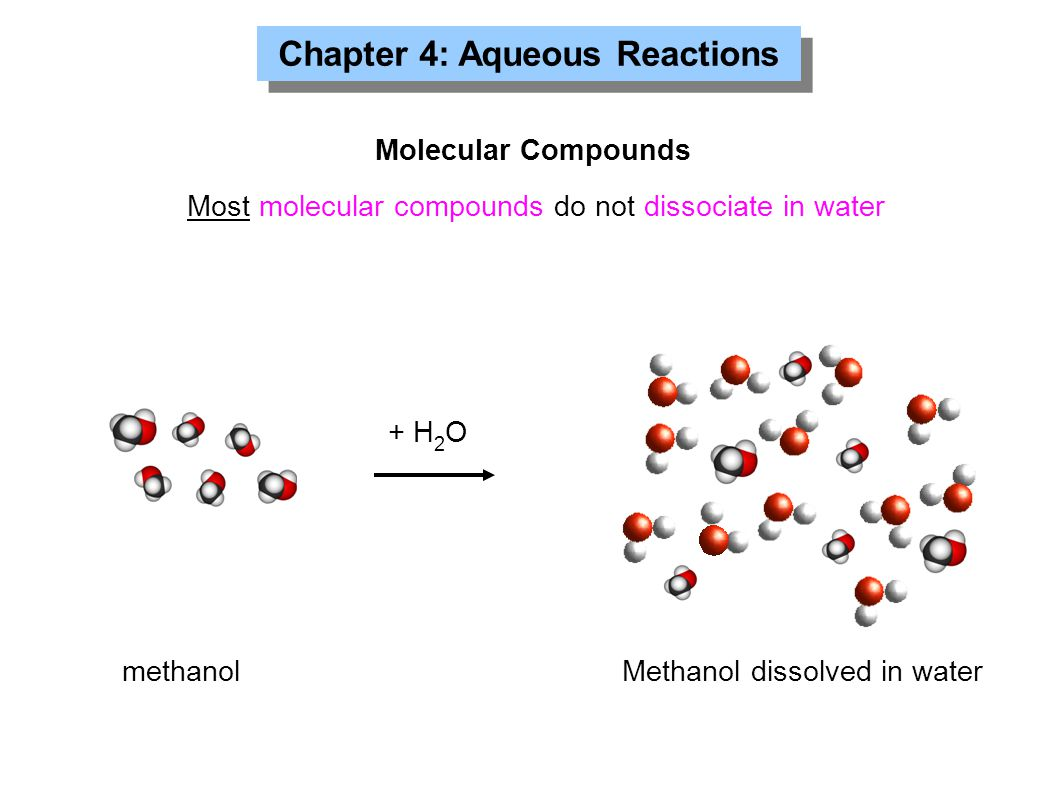 Chapter 4: Aqueous Reactions Molecular Compounds Most molecular compounds do not dissociate in water + H 2 O methanol Methanol dissolved in water