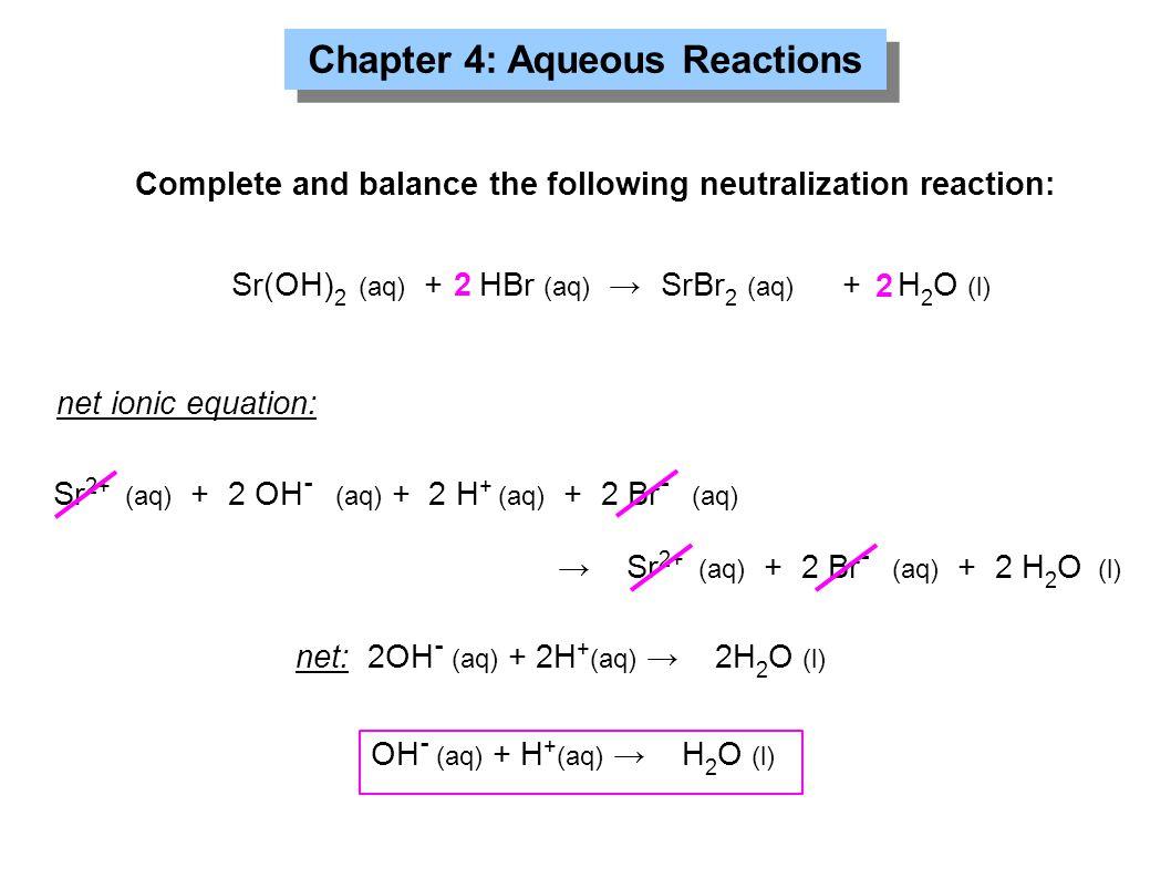 Chapter 4: Aqueous Reactions Complete and balance the following neutralization reaction: Sr(OH) 2 (aq) + HBr (aq) →SrBr 2 (aq) + H 2 O (l) 2 2 net ionic equation: Sr 2+ (aq) + 2 OH - (aq) + 2 H + (aq) + 2 Br - (aq) → Sr 2+ (aq) + 2 Br - (aq) + 2 H 2 O (l) net: 2OH - (aq) + 2H + (aq) → 2H 2 O (l) OH - (aq) + H + (aq) → H 2 O (l)