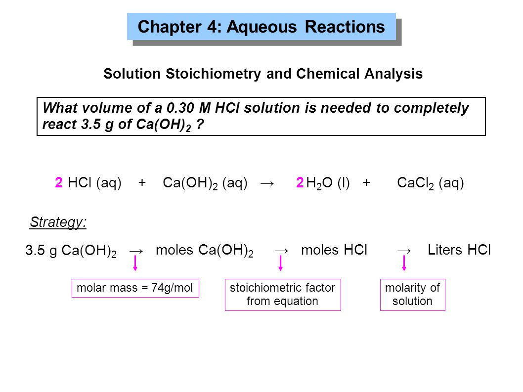 Chapter 4: Aqueous Reactions Solution Stoichiometry and Chemical Analysis What volume of a 0.30 M HCl solution is needed to completely react 3.5 g of
