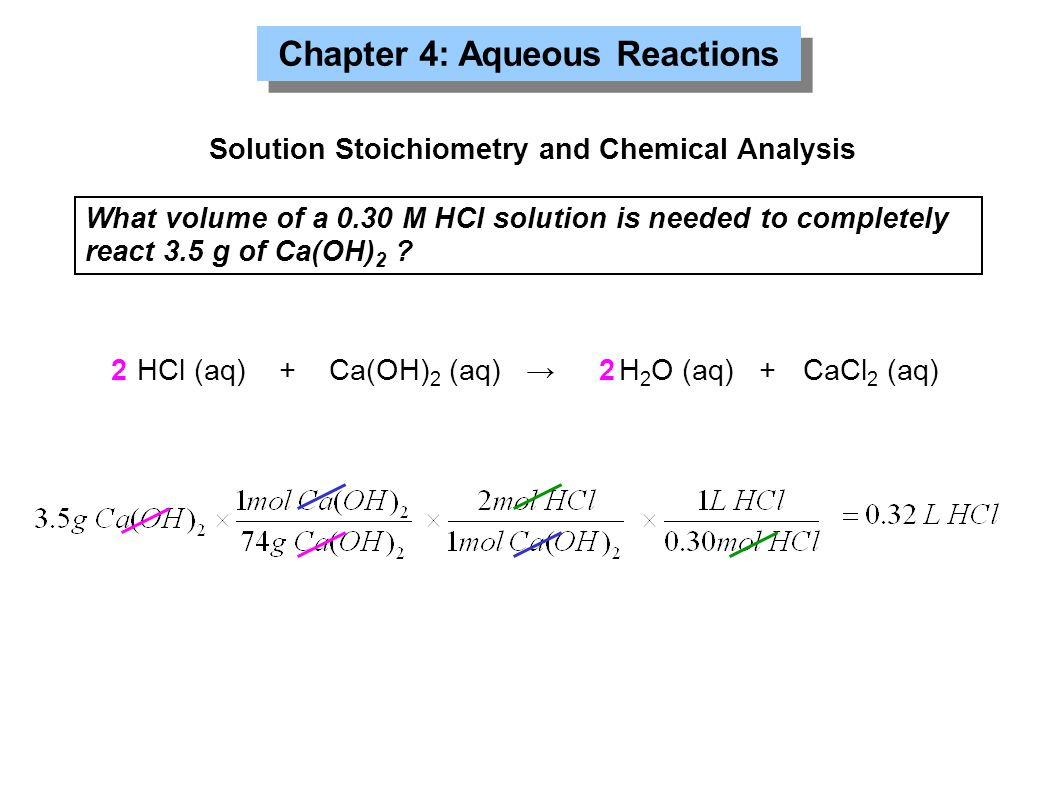 Solution Stoichiometry and Chemical Analysis What volume of a 0.30 M HCl solution is needed to completely react 3.5 g of Ca(OH) 2 .