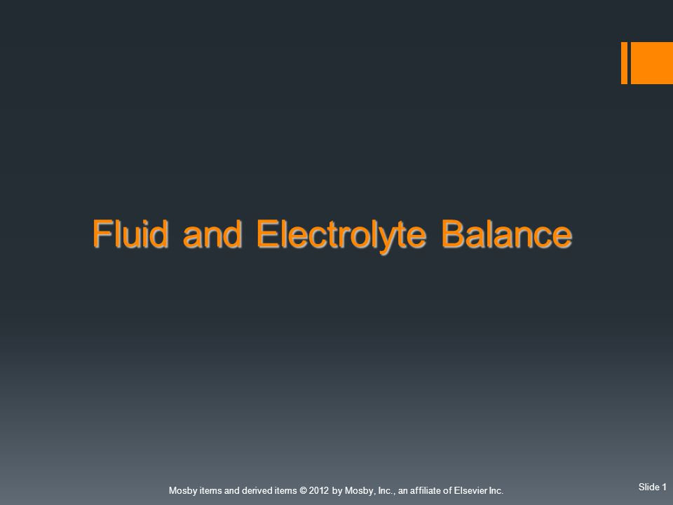 Slide 1 Mosby items and derived items © 2012 by Mosby, Inc., an affiliate of Elsevier Inc. Fluid and Electrolyte Balance