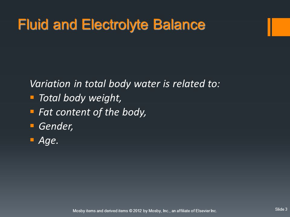 Slide 3 Mosby items and derived items © 2012 by Mosby, Inc., an affiliate of Elsevier Inc. Fluid and Electrolyte Balance Variation in total body water