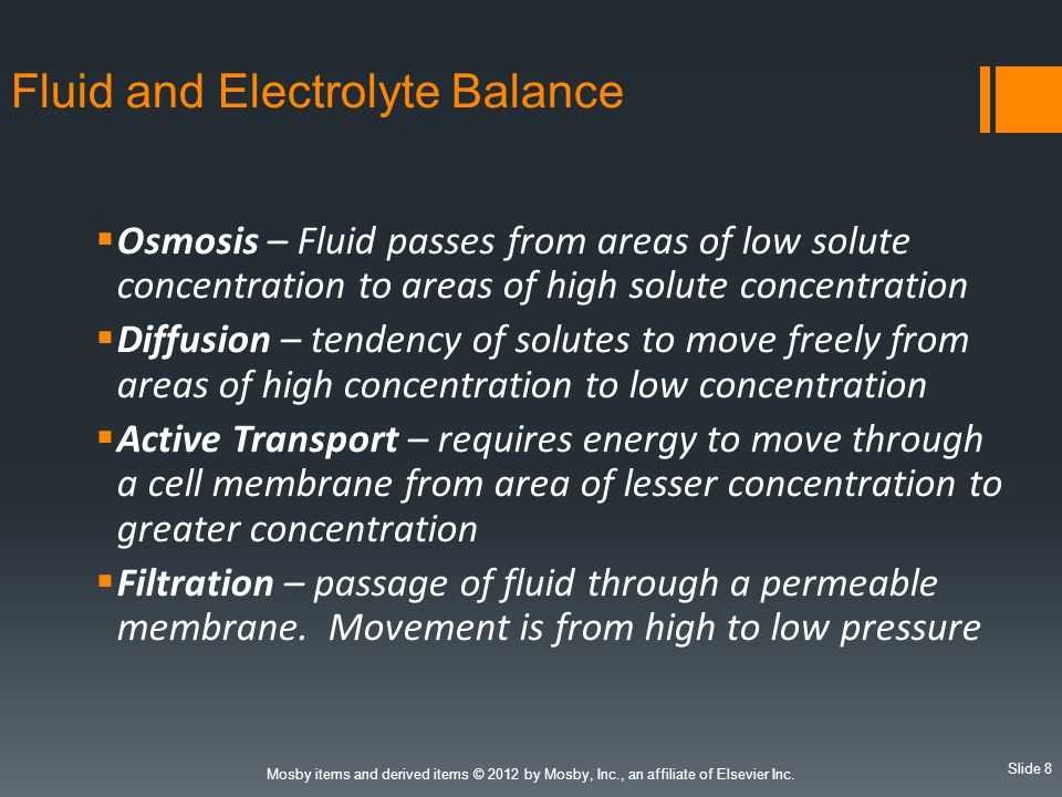 Slide 8 Mosby items and derived items © 2012 by Mosby, Inc., an affiliate of Elsevier Inc. Fluid and Electrolyte Balance  Osmosis – Fluid passes from