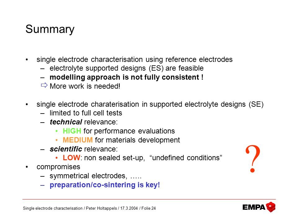 Single electrode characterisation / Peter Holtappels / 17.3.2004 / Folie 24 Summary single electrode characterisation using reference electrodes –electrolyte supported designs (ES) are feasible –modelling approach is not fully consistent .