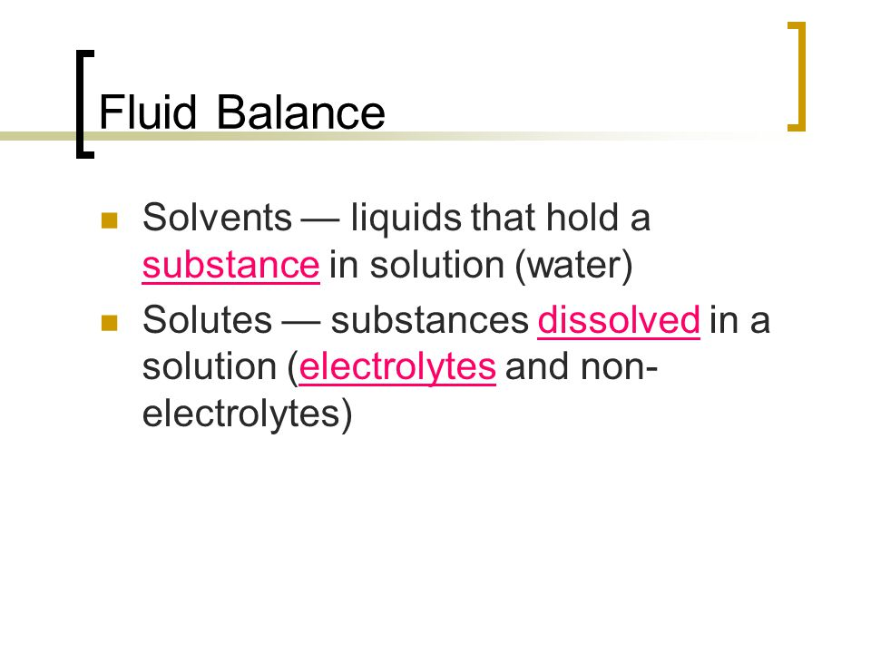 Fluid Balance Solvents — liquids that hold a substance in solution (water) Solutes — substances dissolved in a solution (electrolytes and non- electro