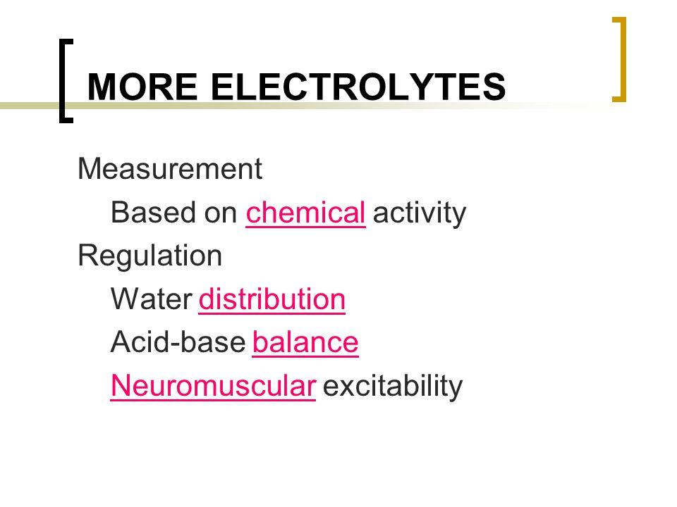 MORE ELECTROLYTES Measurement Based on chemical activity Regulation Water distribution Acid-base balance Neuromuscular excitability