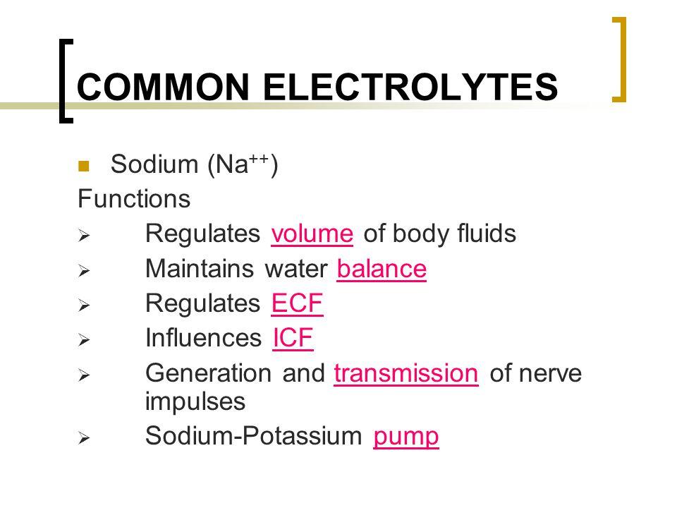 COMMON ELECTROLYTES Sodium (Na ++ ) Functions  Regulates volume of body fluids  Maintains water balance  Regulates ECF  Influences ICF  Generatio