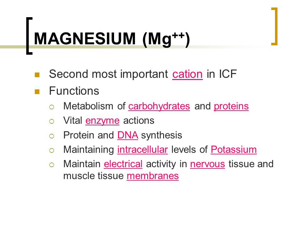 MAGNESIUM (Mg ++ ) Second most important cation in ICF Functions  Metabolism of carbohydrates and proteins  Vital enzyme actions  Protein and DNA s