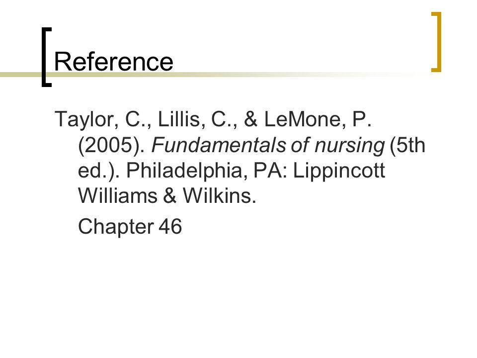 Reference Taylor, C., Lillis, C., & LeMone, P. (2005). Fundamentals of nursing (5th ed.). Philadelphia, PA: Lippincott Williams & Wilkins. Chapter 46