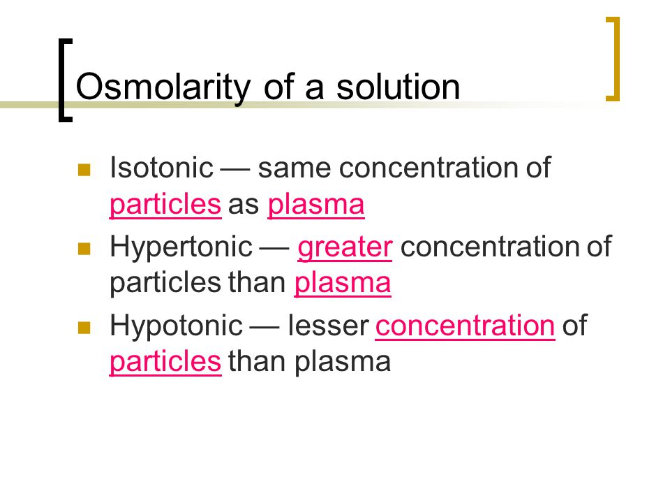 Osmolarity of a solution Isotonic — same concentration of particles as plasma Hypertonic — greater concentration of particles than plasma Hypotonic —