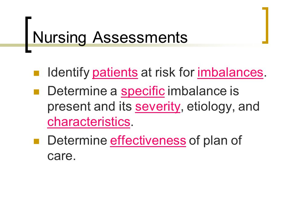 Nursing Assessments Identify patients at risk for imbalances. Determine a specific imbalance is present and its severity, etiology, and characteristic
