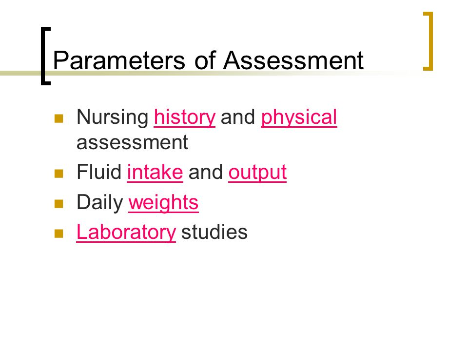 Parameters of Assessment Nursing history and physical assessment Fluid intake and output Daily weights Laboratory studies
