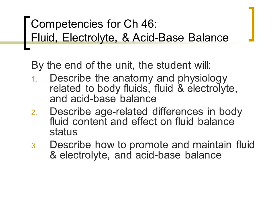 Competencies for Ch 46: Fluid, Electrolyte, & Acid-Base Balance By the end of the unit, the student will: 1. Describe the anatomy and physiology relat