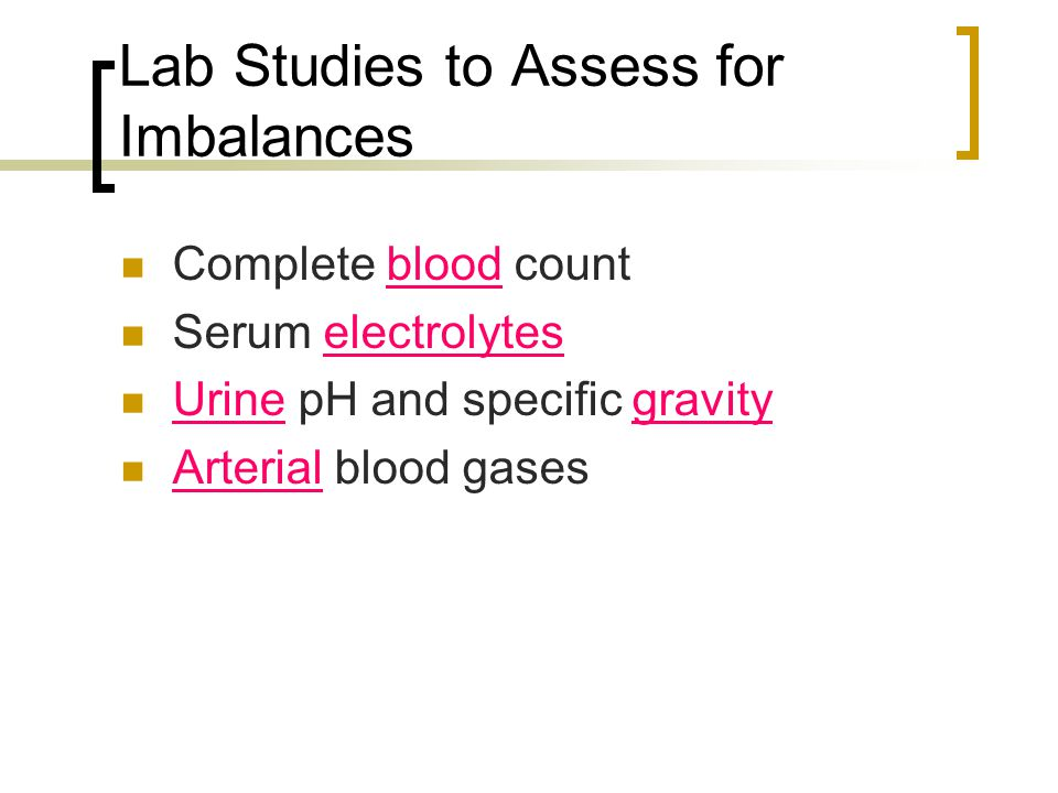 Lab Studies to Assess for Imbalances Complete blood count Serum electrolytes Urine pH and specific gravity Arterial blood gases