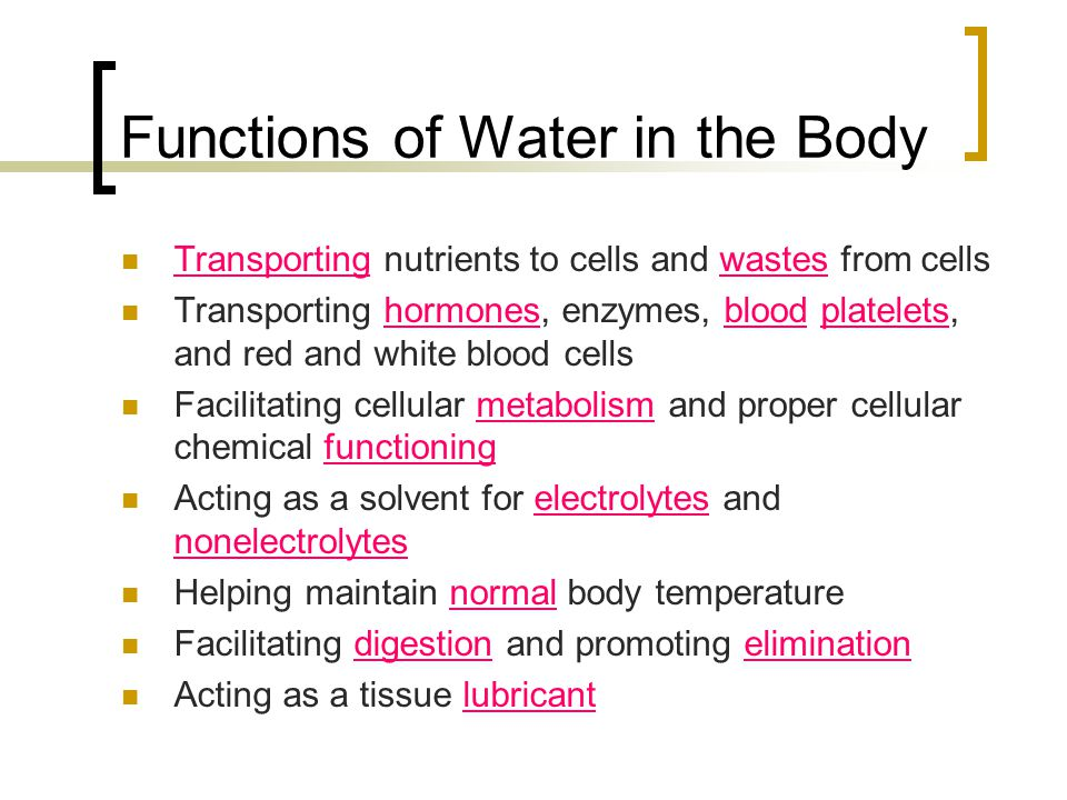 Functions of Water in the Body Transporting nutrients to cells and wastes from cells Transporting hormones, enzymes, blood platelets, and red and whit
