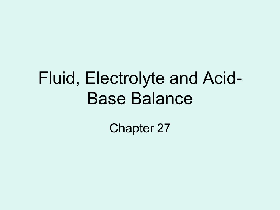 Fluid, Electrolyte and Acid- Base Balance Chapter 27