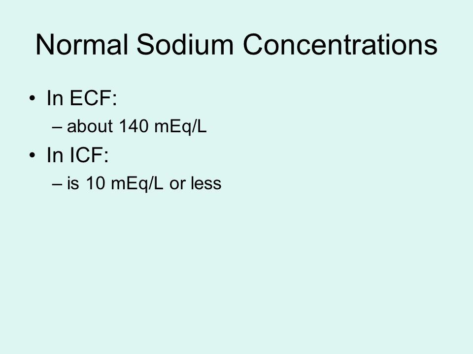 Normal Sodium Concentrations In ECF: –about 140 mEq/L In ICF: –is 10 mEq/L or less