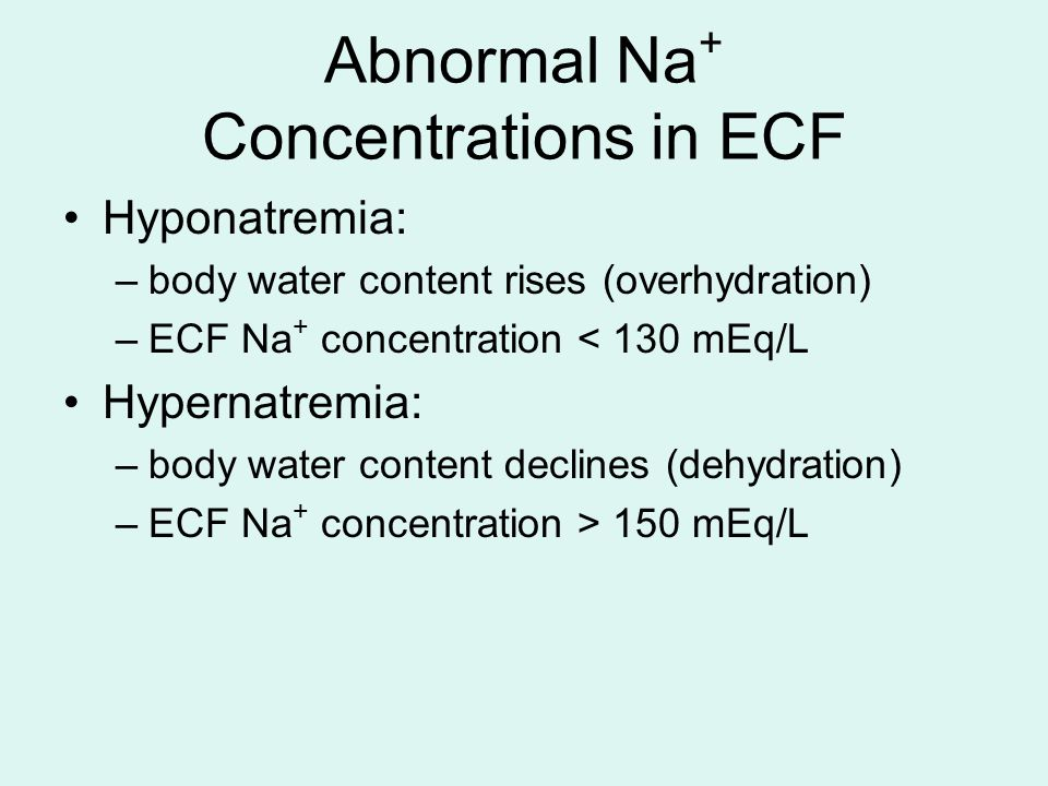 Abnormal Na + Concentrations in ECF Hyponatremia: –body water content rises (overhydration) –ECF Na + concentration < 130 mEq/L Hypernatremia: –body w