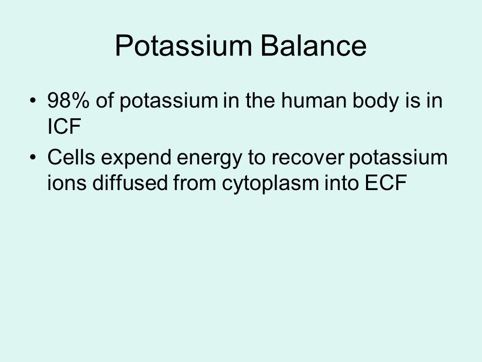 Potassium Balance 98% of potassium in the human body is in ICF Cells expend energy to recover potassium ions diffused from cytoplasm into ECF