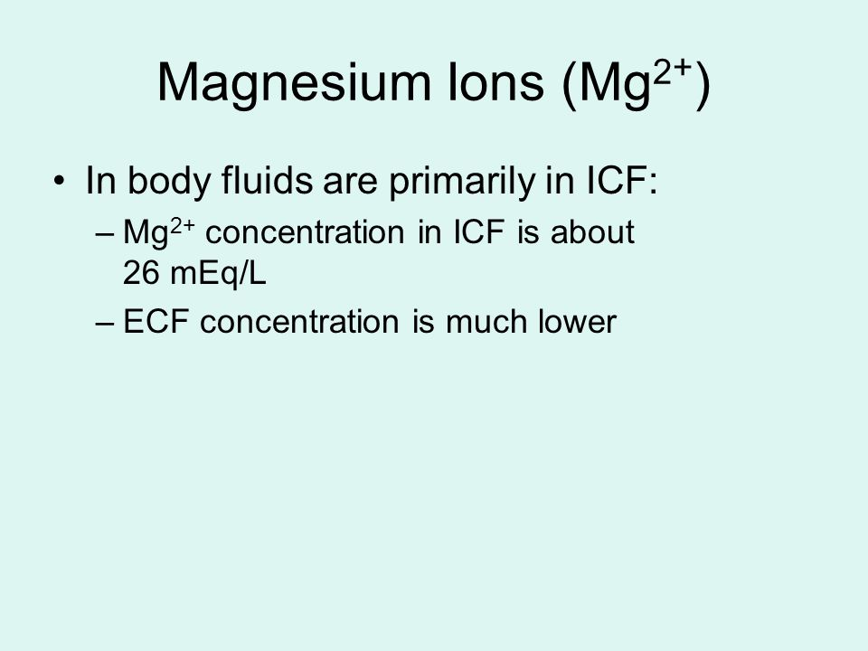 Magnesium Ions (Mg 2 + ) In body fluids are primarily in ICF: –Mg 2+ concentration in ICF is about 26 mEq/L –ECF concentration is much lower