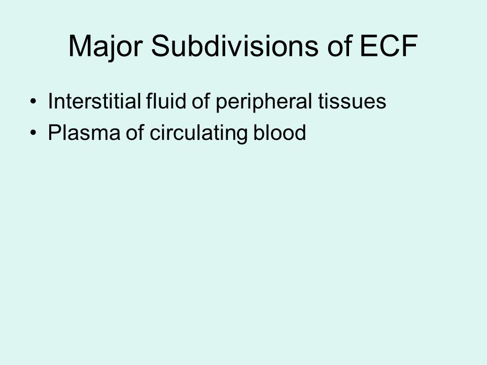 Major Subdivisions of ECF Interstitial fluid of peripheral tissues Plasma of circulating blood