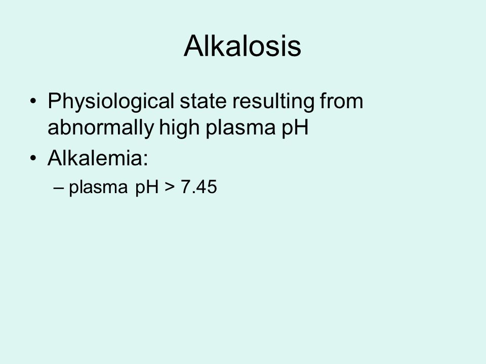 Alkalosis Physiological state resulting from abnormally high plasma pH Alkalemia: –plasma pH > 7.45