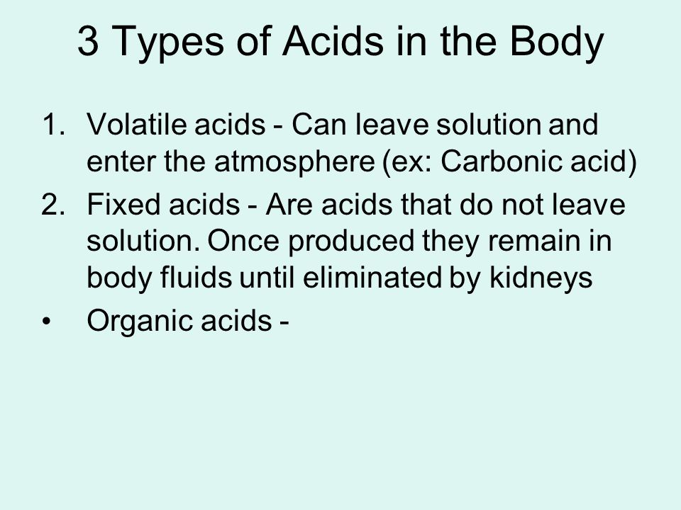 3 Types of Acids in the Body 1.Volatile acids - Can leave solution and enter the atmosphere (ex: Carbonic acid) 2.Fixed acids - Are acids that do not