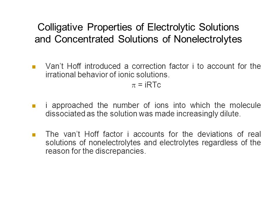 Colligative Properties of Electrolytic Solutions and Concentrated Solutions of Nonelectrolytes Van't Hoff introduced a correction factor i to account for the irrational behavior of ionic solutions.