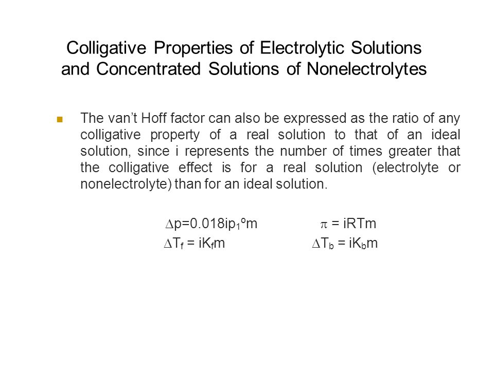 Colligative Properties of Electrolytic Solutions and Concentrated Solutions of Nonelectrolytes The van't Hoff factor can also be expressed as the ratio of any colligative property of a real solution to that of an ideal solution, since i represents the number of times greater that the colligative effect is for a real solution (electrolyte or nonelectrolyte) than for an ideal solution.