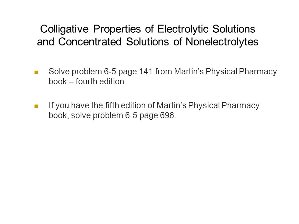 Colligative Properties of Electrolytic Solutions and Concentrated Solutions of Nonelectrolytes Solve problem 6-5 page 141 from Martin's Physical Pharmacy book – fourth edition.