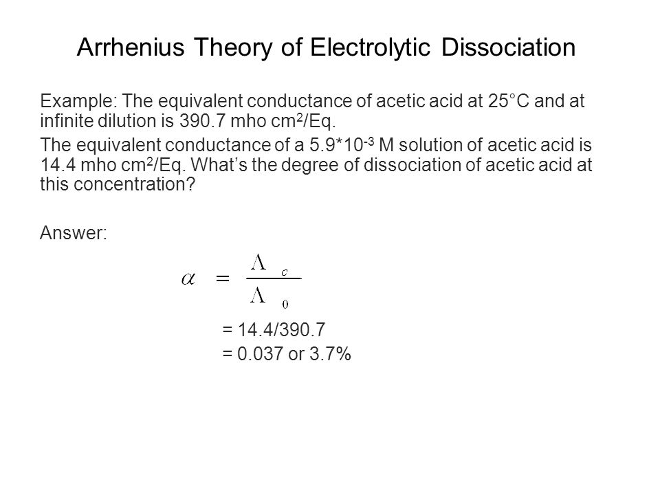 Arrhenius Theory of Electrolytic Dissociation Example: The equivalent conductance of acetic acid at 25°C and at infinite dilution is 390.7 mho cm 2 /Eq.