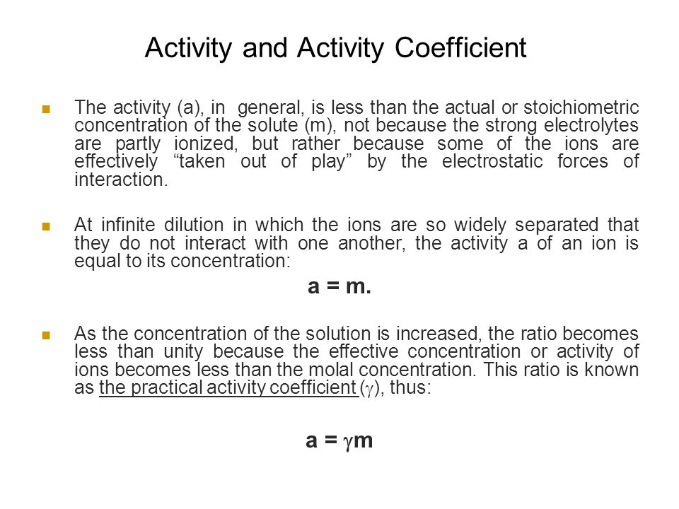 Activity and Activity Coefficient The activity (a), in general, is less than the actual or stoichiometric concentration of the solute (m), not because the strong electrolytes are partly ionized, but rather because some of the ions are effectively taken out of play by the electrostatic forces of interaction.