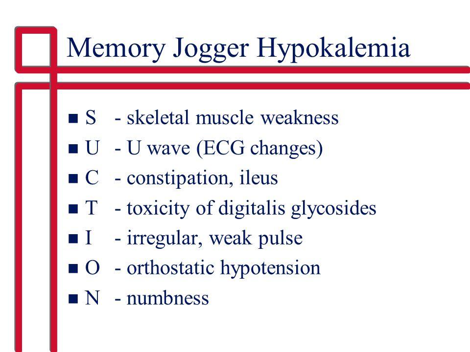 Memory Jogger Hypokalemia n S - skeletal muscle weakness n U - U wave (ECG changes) n C- constipation, ileus n T - toxicity of digitalis glycosides n I - irregular, weak pulse n O - orthostatic hypotension n N- numbness