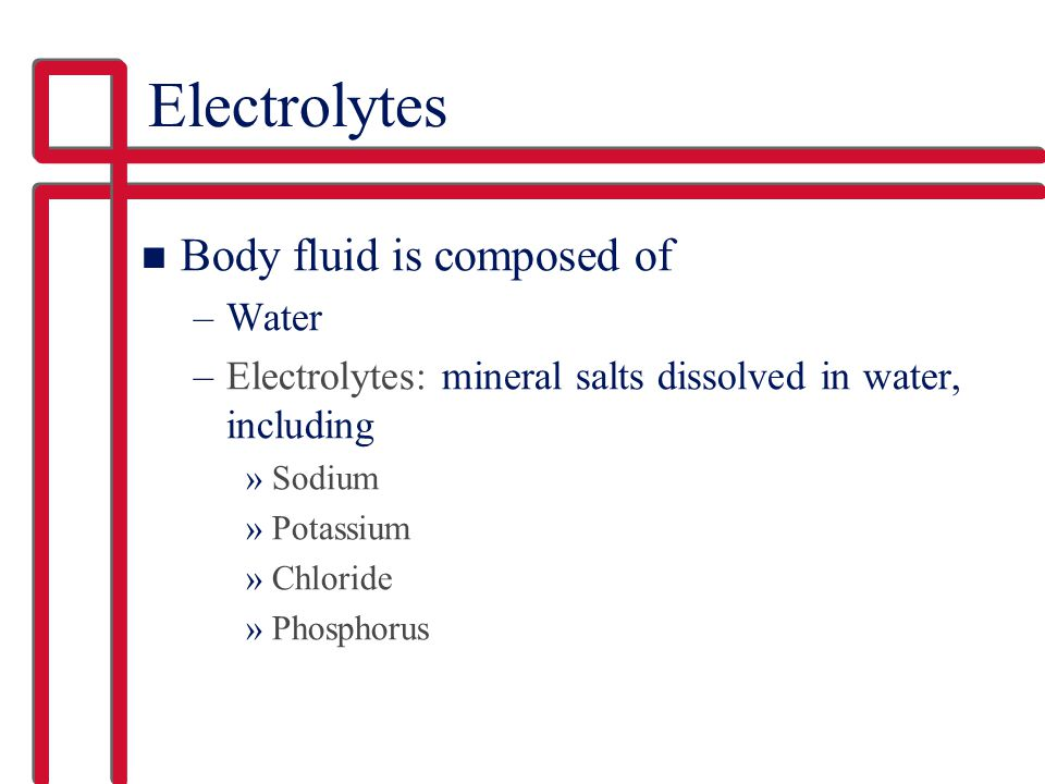 Electrolytes n Body fluid is composed of –Water –Electrolytes: mineral salts dissolved in water, including »Sodium »Potassium »Chloride »Phosphorus