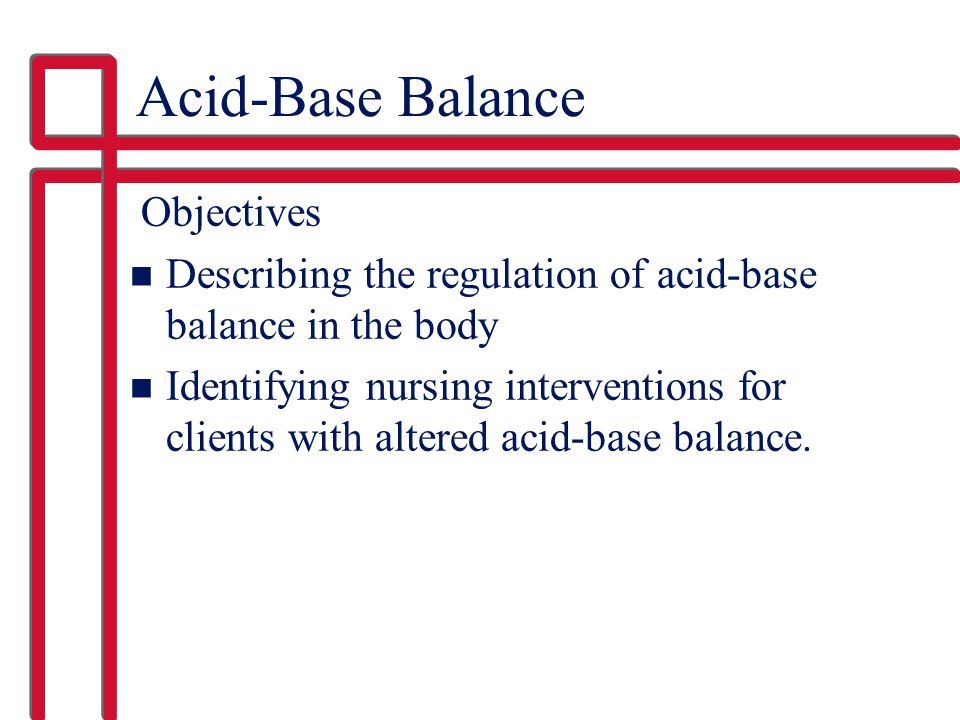 Acid-Base Balance Objectives n Describing the regulation of acid-base balance in the body n Identifying nursing interventions for clients with altered