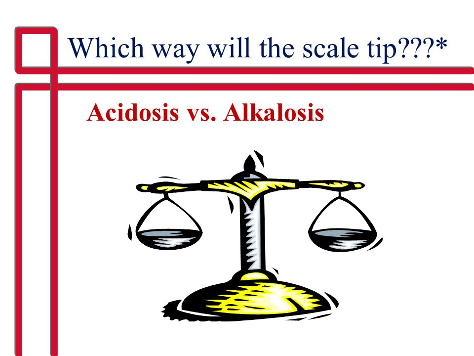 Which way will the scale tip???* Acidosis vs. Alkalosis
