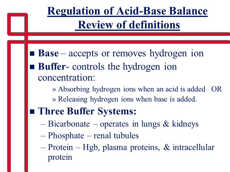 Regulation of Acid-Base Balance Review of definitions n Base – accepts or removes hydrogen ion n Buffer- controls the hydrogen ion concentration: »Abs