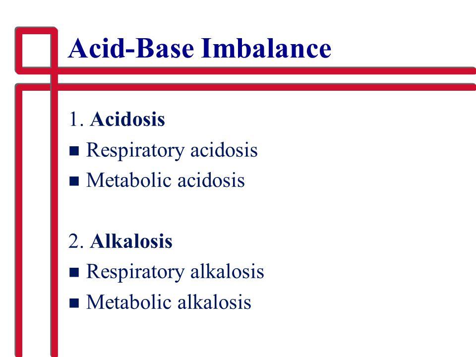 Acid-Base Imbalance 1.Acidosis n Respiratory acidosis n Metabolic acidosis 2.