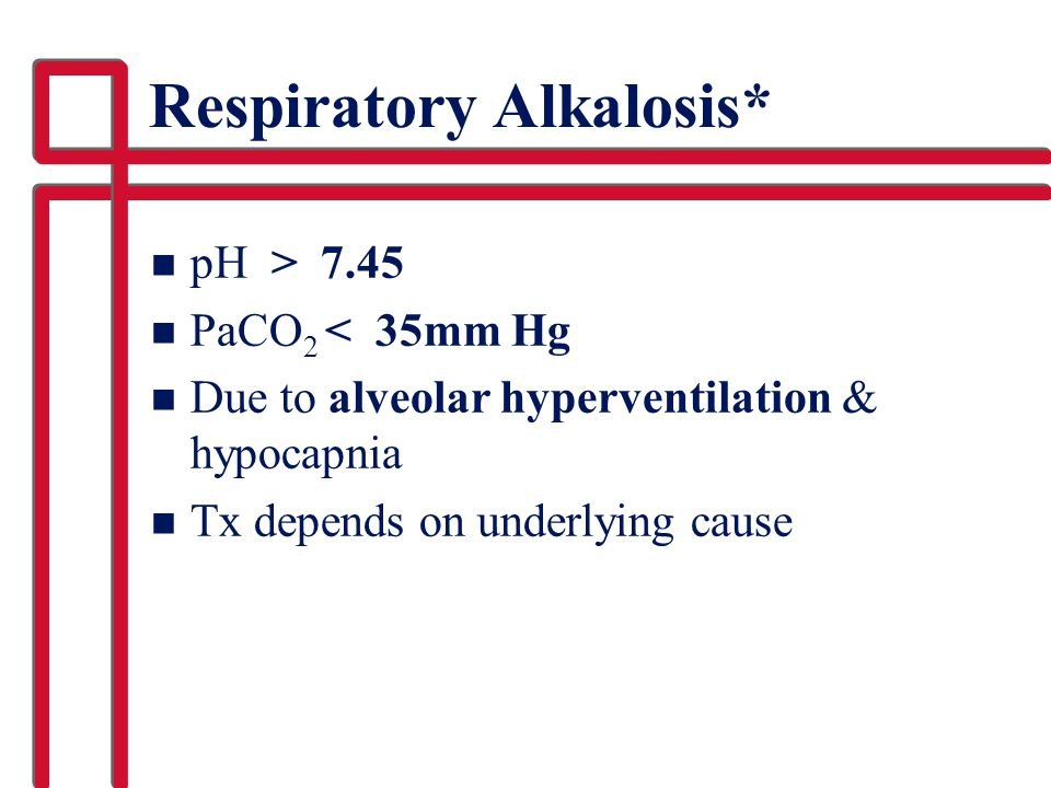 Respiratory Alkalosis* n pH > 7.45 n PaCO 2 < 35mm Hg n Due to alveolar hyperventilation & hypocapnia n Tx depends on underlying cause