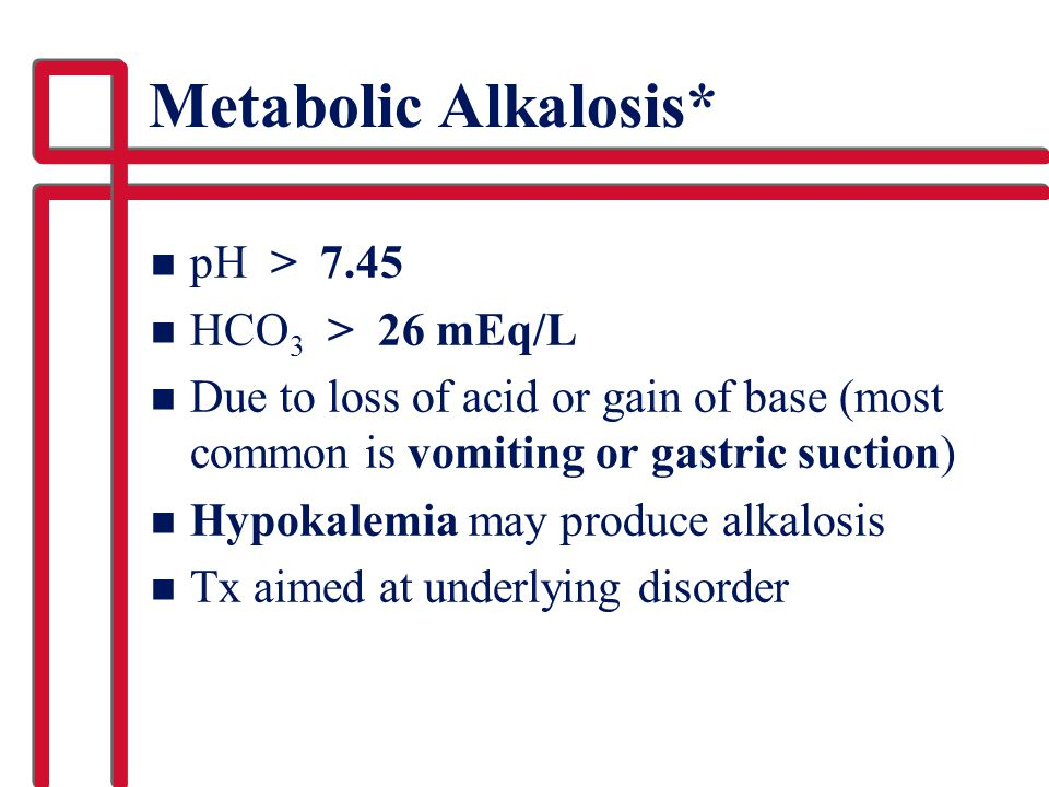 Metabolic Alkalosis* n pH > 7.45 n HCO 3 > 26 mEq/L n Due to loss of acid or gain of base (most common is vomiting or gastric suction) n Hypokalemia m
