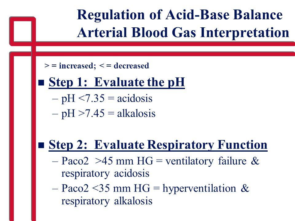 Regulation of Acid-Base Balance Arterial Blood Gas Interpretation n Step 1: Evaluate the pH –pH <7.35 = acidosis –pH >7.45 = alkalosis n Step 2: Evaluate Respiratory Function –Paco2 >45 mm HG = ventilatory failure & respiratory acidosis –Paco2 <35 mm HG = hyperventilation & respiratory alkalosis > = increased; < = decreased