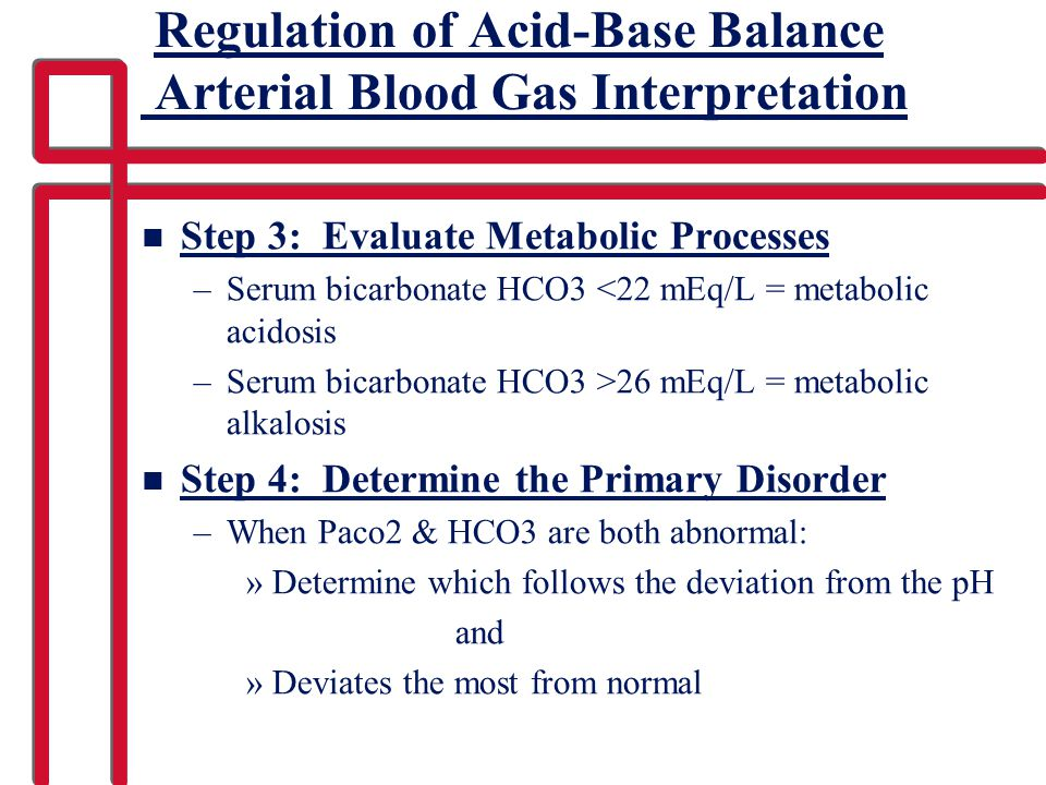 Regulation of Acid-Base Balance Arterial Blood Gas Interpretation n Step 3: Evaluate Metabolic Processes –Serum bicarbonate HCO3 <22 mEq/L = metabolic acidosis –Serum bicarbonate HCO3 >26 mEq/L = metabolic alkalosis n Step 4: Determine the Primary Disorder –When Paco2 & HCO3 are both abnormal: »Determine which follows the deviation from the pH and »Deviates the most from normal