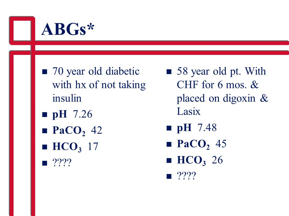 ABGs* n 70 year old diabetic with hx of not taking insulin n pH 7.26 n PaCO 2 42 n HCO 3 17 n ???? n 58 year old pt. With CHF for 6 mos. & placed on d