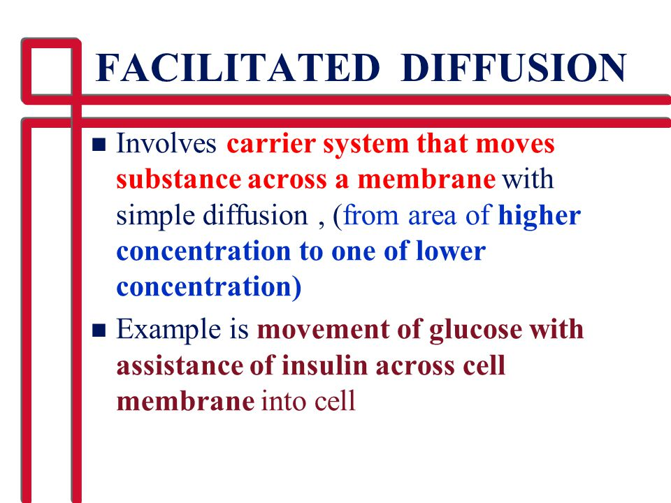 FACILITATED DIFFUSION n Involves carrier system that moves substance across a membrane with simple diffusion, (from area of higher concentration to on