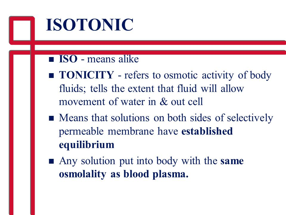ISOTONIC n ISO - means alike n TONICITY - refers to osmotic activity of body fluids; tells the extent that fluid will allow movement of water in & out
