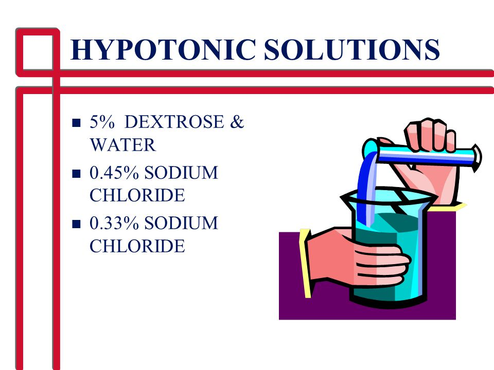 HYPOTONIC SOLUTIONS n 5% DEXTROSE & WATER n 0.45% SODIUM CHLORIDE n 0.33% SODIUM CHLORIDE