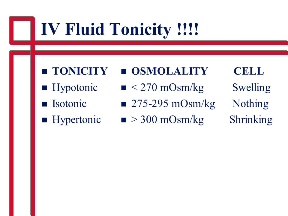 IV Fluid Tonicity !!!! n TONICITY n Hypotonic n Isotonic n Hypertonic n OSMOLALITY CELL n < 270 mOsm/kg Swelling n 275-295 mOsm/kg Nothing n > 300 mOs