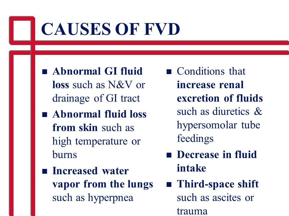 CAUSES OF FVD n Abnormal GI fluid loss such as N&V or drainage of GI tract n Abnormal fluid loss from skin such as high temperature or burns n Increas