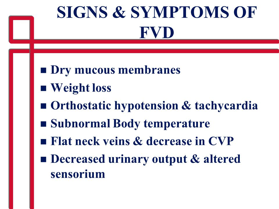 SIGNS & SYMPTOMS OF FVD n Dry mucous membranes n Weight loss n Orthostatic hypotension & tachycardia n Subnormal Body temperature n Flat neck veins &