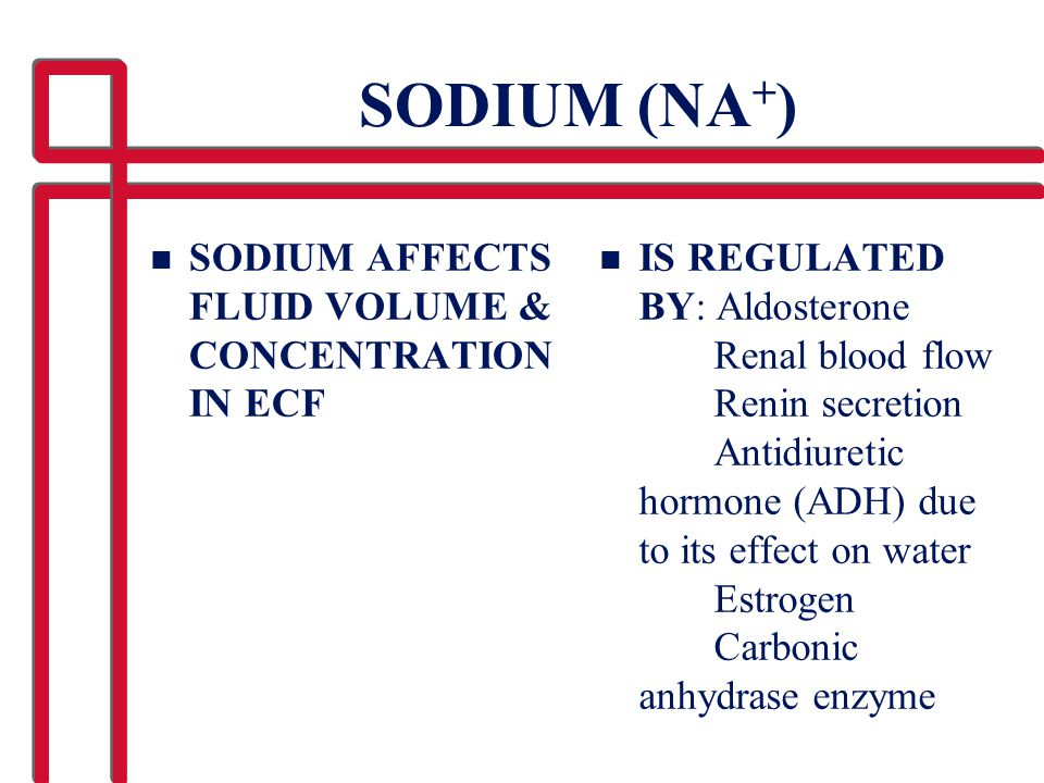 SODIUM (NA + ) n SODIUM AFFECTS FLUID VOLUME & CONCENTRATION IN ECF n IS REGULATED BY: Aldosterone Renal blood flow Renin secretion Antidiuretic hormo